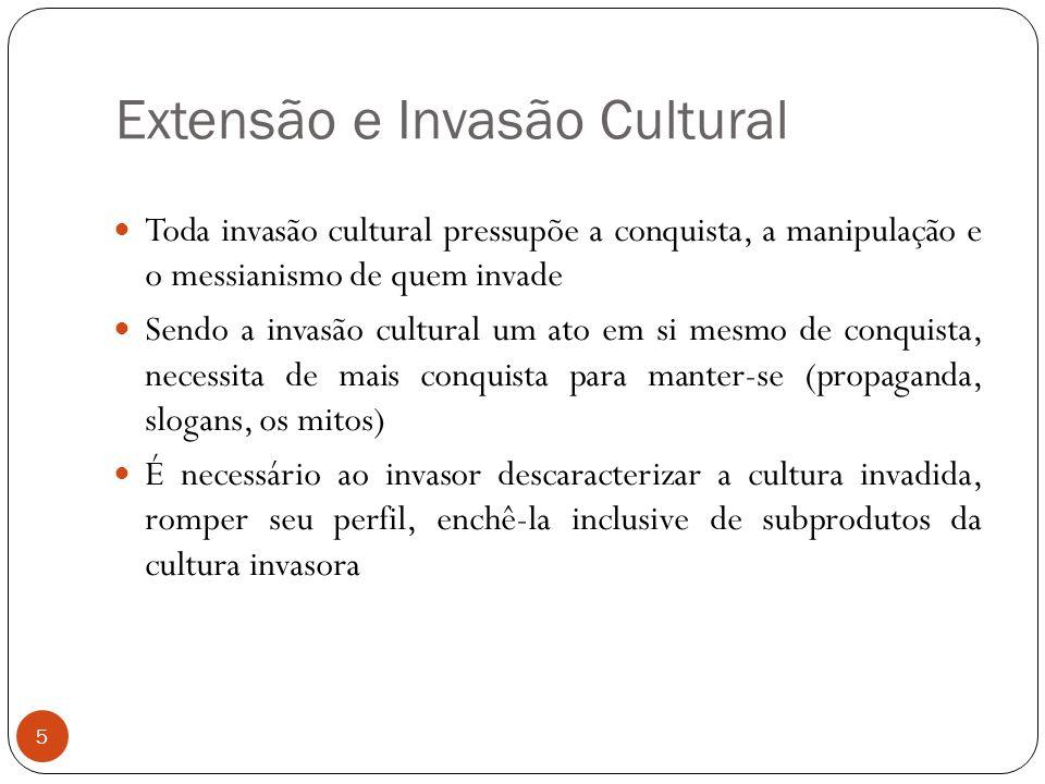Extensão e Invasão Cultural Toda invasão cultural pressupõe a conquista, a manipulação e o messianismo de quem invade Sendo a invasão cultural um ato