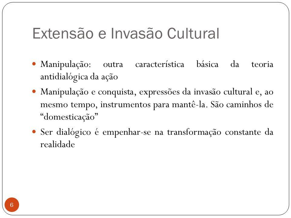 Extensão e Invasão Cultural Manipulação: outra característica básica da teoria antidialógica da ação Manipulação e conquista, expressões da invasão cu