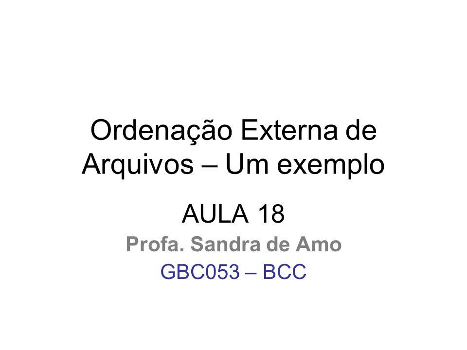 Ordenação Externa de Arquivos – Um exemplo AULA 18 Profa. Sandra de Amo GBC053 – BCC