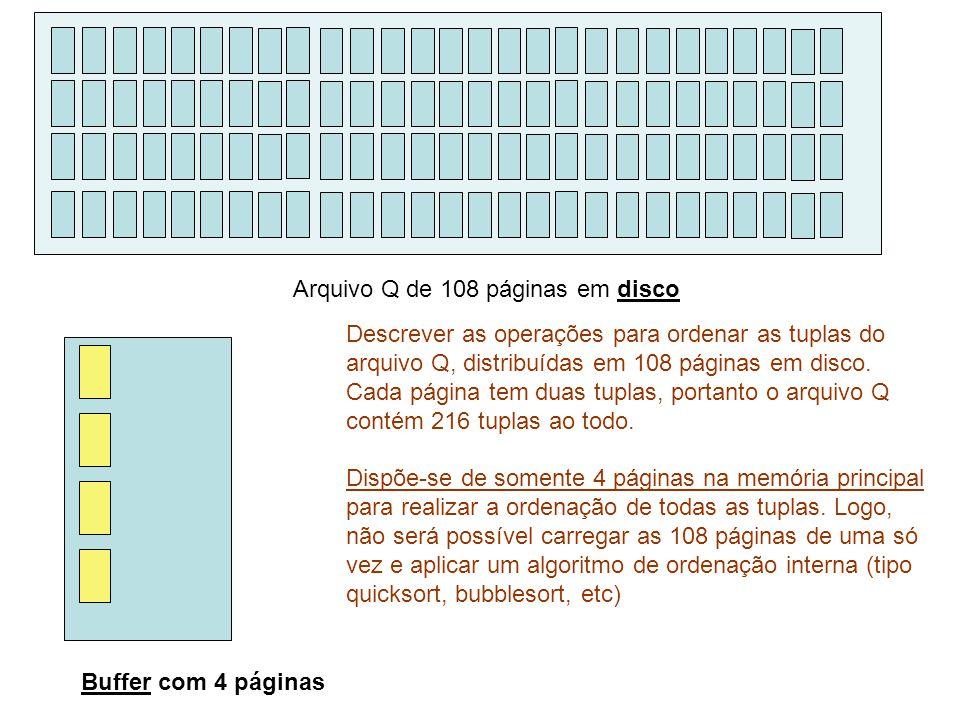 Arquivo Q de 108 páginas em disco Buffer com 4 páginas Descrever as operações para ordenar as tuplas do arquivo Q, distribuídas em 108 páginas em disco.