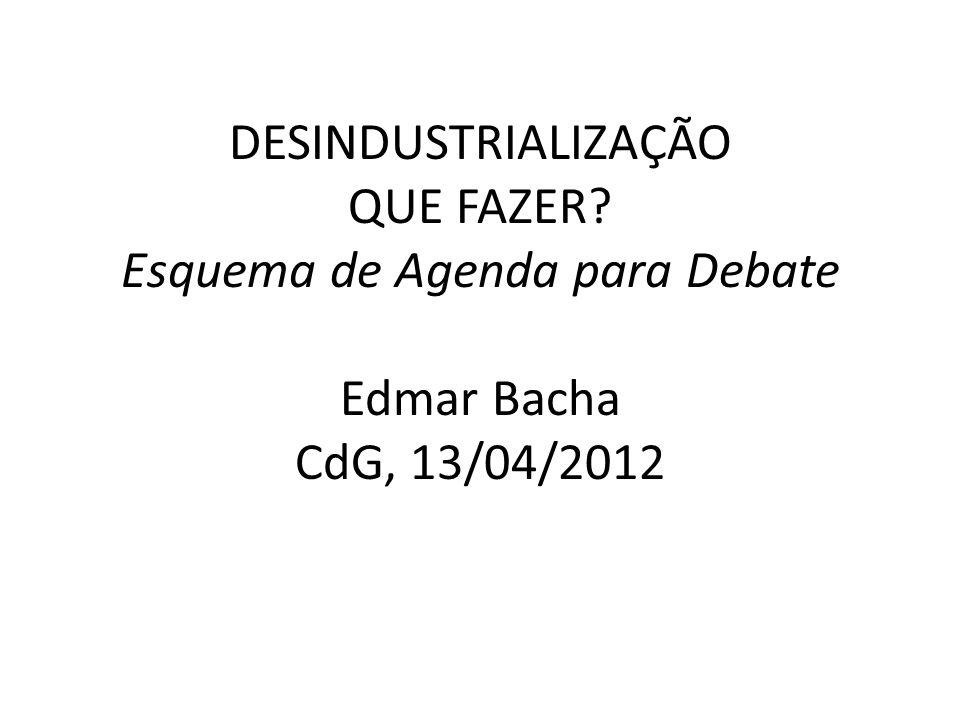 DESINDUSTRIALIZAÇÃO QUE FAZER? Esquema de Agenda para Debate Edmar Bacha CdG, 13/04/2012