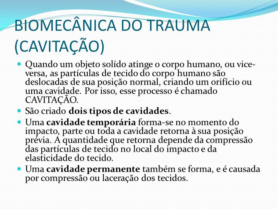 BIOMECÂNICA DO TRAUMA (CAVITAÇÃO) Quando um objeto solído atinge o corpo humano, ou vice- versa, as partículas de tecido do corpo humano são deslocada