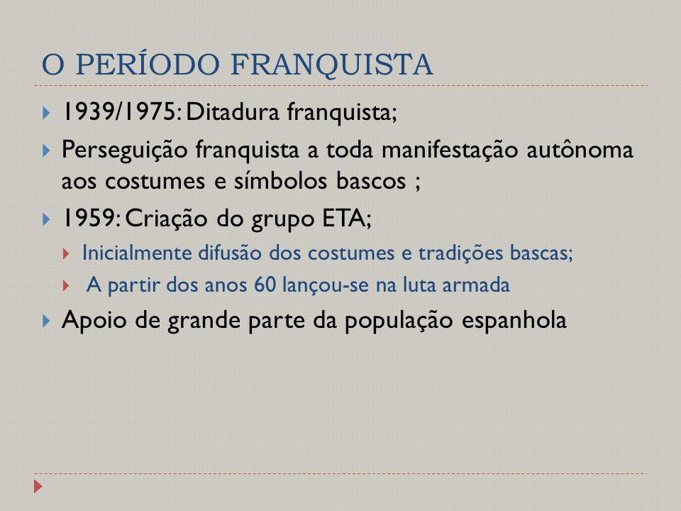 O PERÍODO FRANQUISTA  1939/1975: Ditadura franquista;  Perseguição franquista a toda manifestação autônoma aos costumes e símbolos bascos ;  1959: