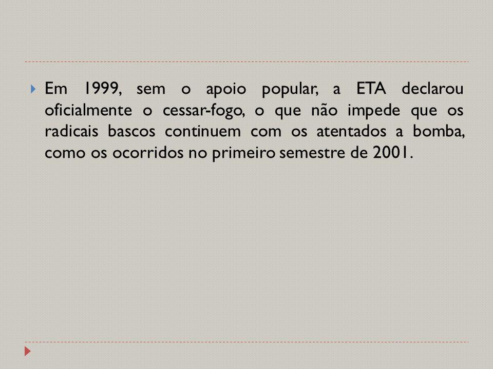  Em 1999, sem o apoio popular, a ETA declarou oficialmente o cessar-fogo, o que não impede que os radicais bascos continuem com os atentados a bomba,