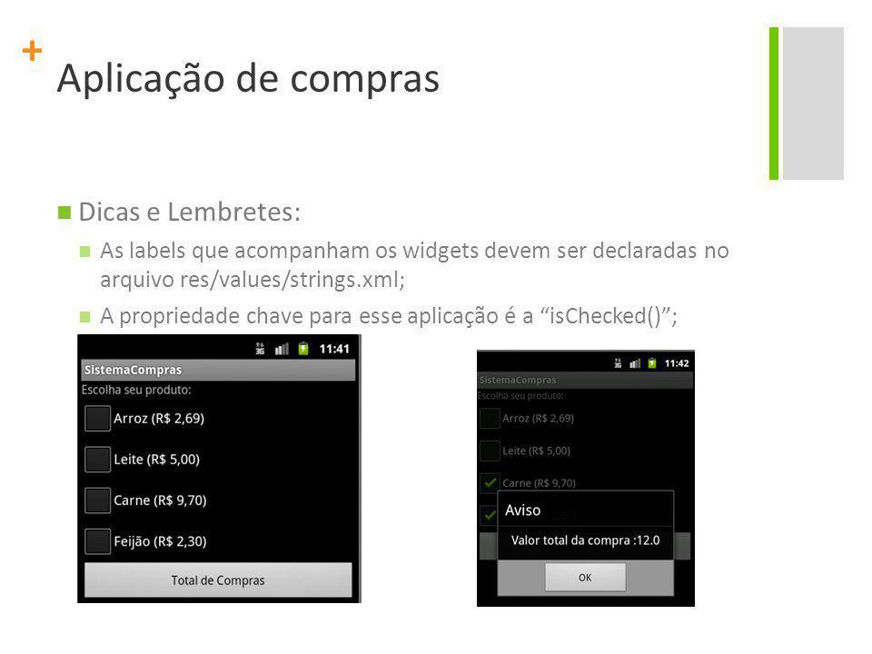 + Aplicação de compras Dicas e Lembretes: As labels que acompanham os widgets devem ser declaradas no arquivo res/values/strings.xml; A propriedade ch
