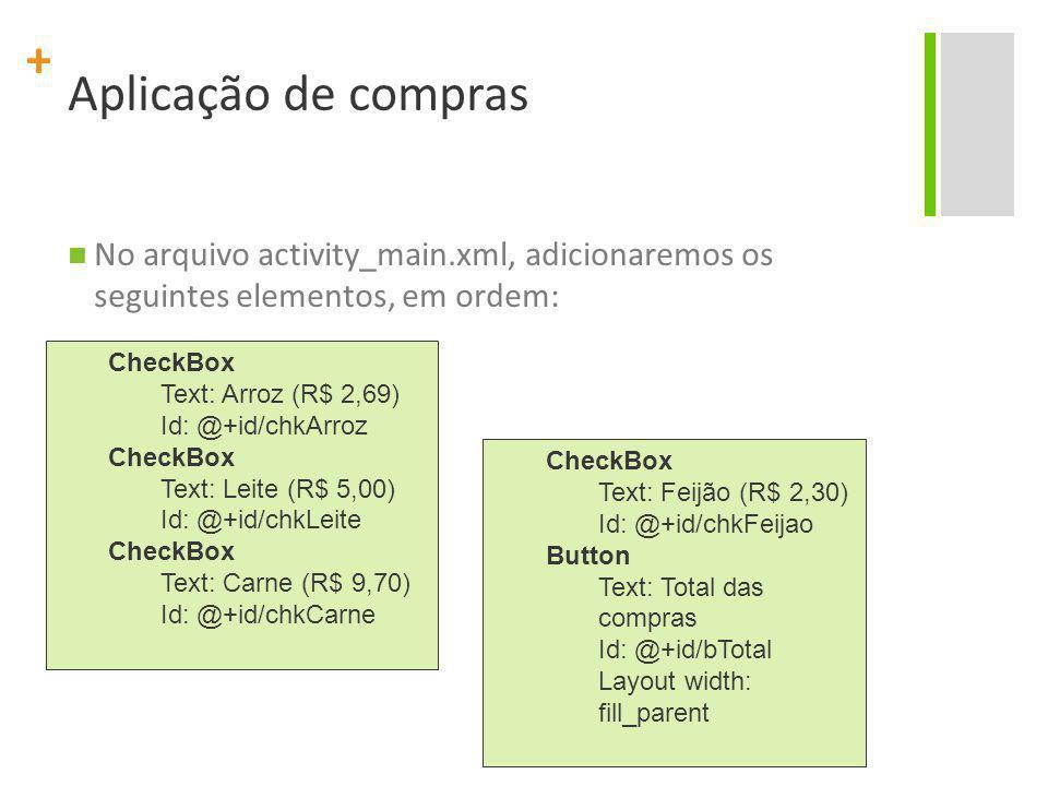 + Aplicação de compras No arquivo activity_main.xml, adicionaremos os seguintes elementos, em ordem: CheckBox Text: Arroz (R$ 2,69) Id: @+id/chkArroz