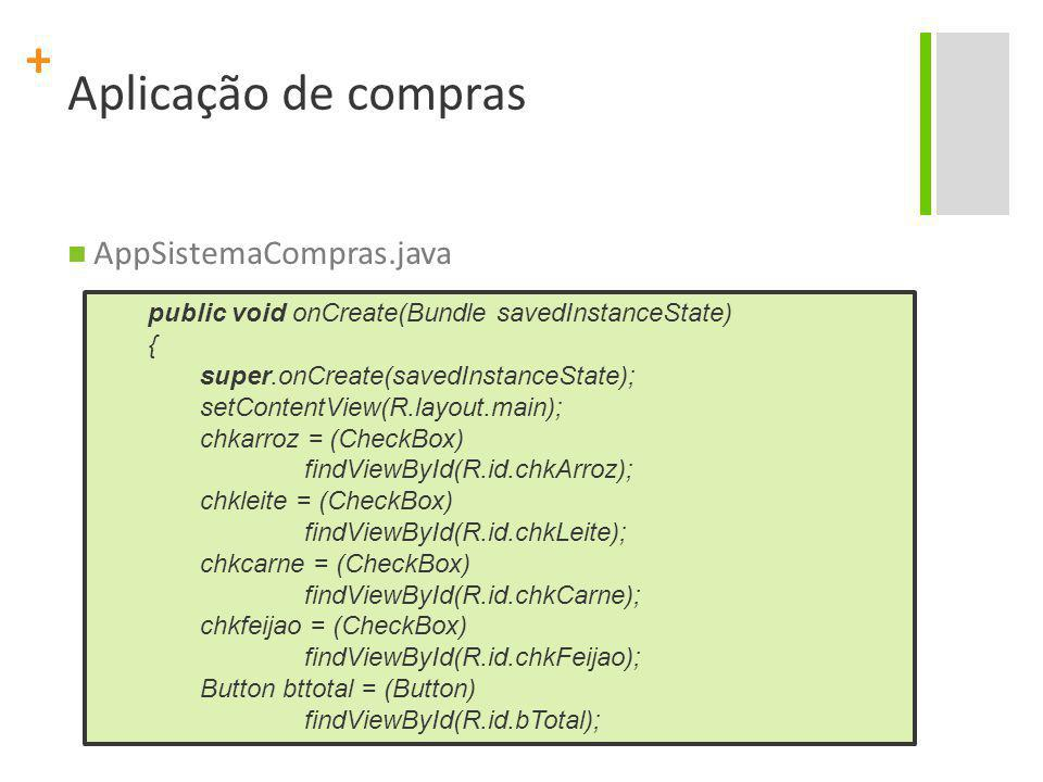 + Aplicação de compras AppSistemaCompras.java public void onCreate(Bundle savedInstanceState) { super.onCreate(savedInstanceState); setContentView(R.l