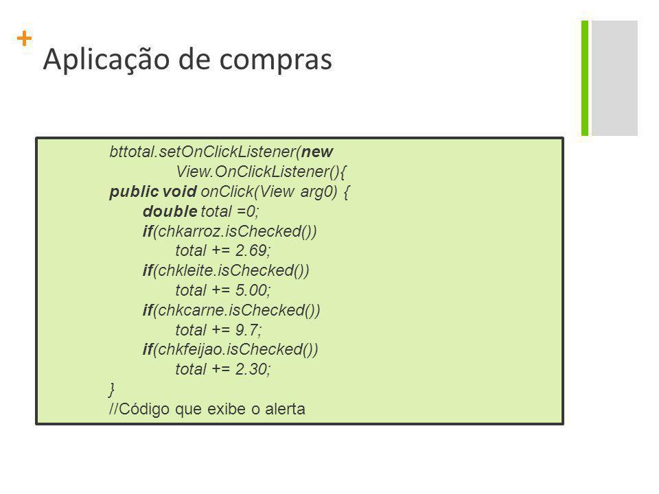 + Aplicação de compras bttotal.setOnClickListener(new View.OnClickListener(){ public void onClick(View arg0) { double total =0; if(chkarroz.isChecked(