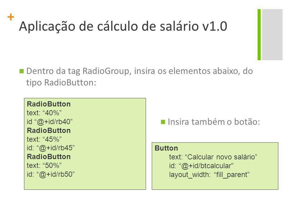 """+ Aplicação de cálculo de salário v1.0 Dentro da tag RadioGroup, insira os elementos abaixo, do tipo RadioButton: RadioButton text: """"40%"""" id """"@+id/rb4"""