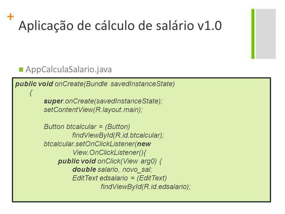 + Aplicação de cálculo de salário v1.0 AppCalculaSalario.java public void onCreate(Bundle savedInstanceState) { super.onCreate(savedInstanceState); se