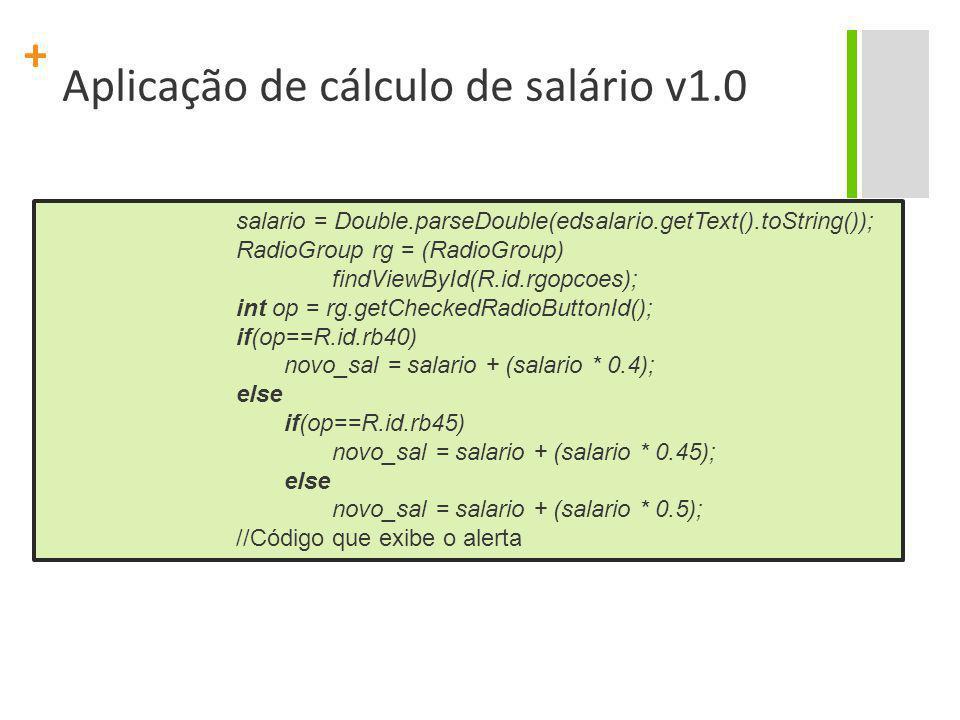 + Aplicação de cálculo de salário v1.0 salario = Double.parseDouble(edsalario.getText().toString()); RadioGroup rg = (RadioGroup) findViewById(R.id.rg