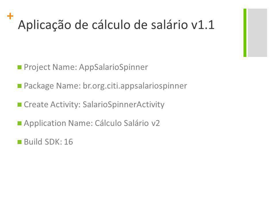+ Aplicação de cálculo de salário v1.1 Project Name: AppSalarioSpinner Package Name: br.org.citi.appsalariospinner Create Activity: SalarioSpinnerActi