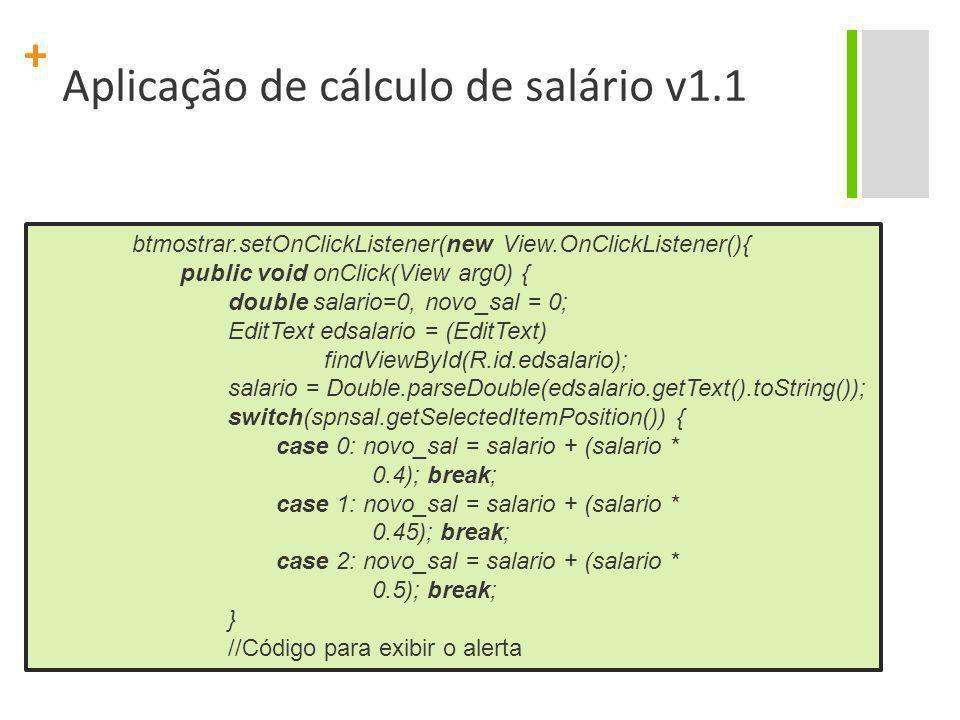+ Aplicação de cálculo de salário v1.1 btmostrar.setOnClickListener(new View.OnClickListener(){ public void onClick(View arg0) { double salario=0, nov