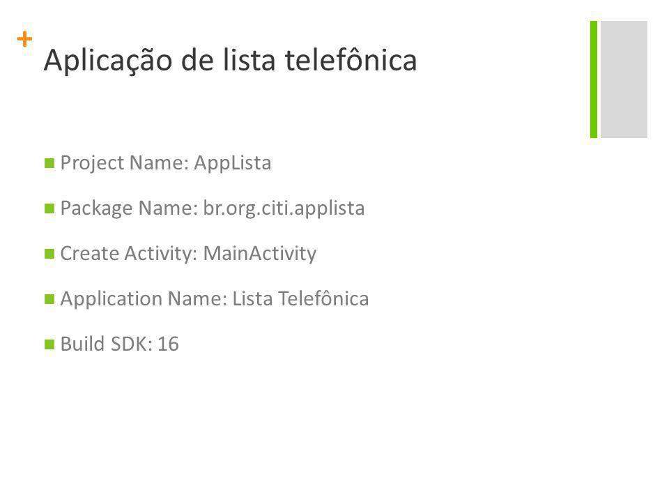 + Aplicação de lista telefônica Project Name: AppLista Package Name: br.org.citi.applista Create Activity: MainActivity Application Name: Lista Telefô