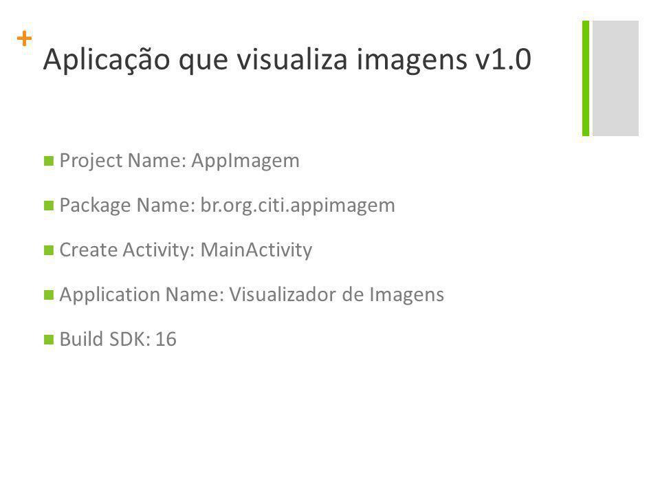 + Aplicação que visualiza imagens v1.0 Project Name: AppImagem Package Name: br.org.citi.appimagem Create Activity: MainActivity Application Name: Vis