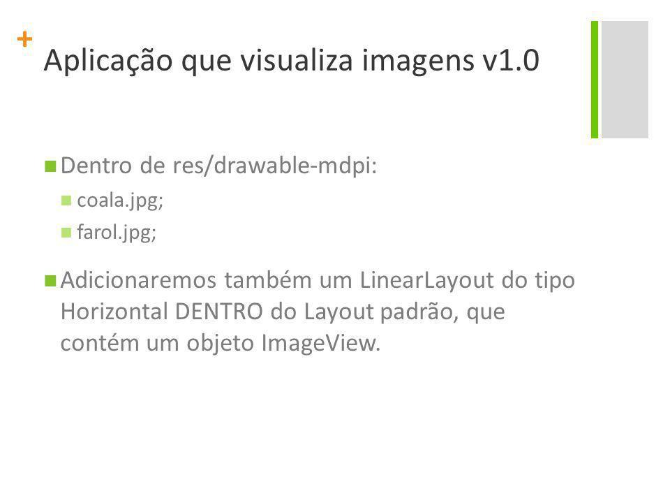 + Aplicação que visualiza imagens v1.0 Dentro de res/drawable-mdpi: coala.jpg; farol.jpg; Adicionaremos também um LinearLayout do tipo Horizontal DENT