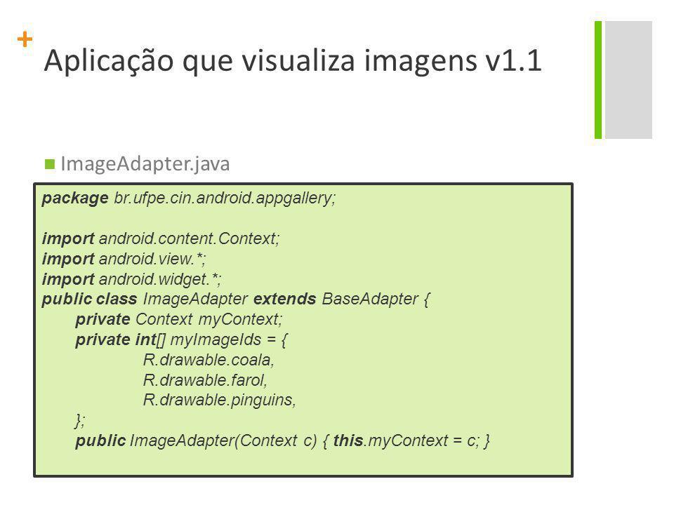 + Aplicação que visualiza imagens v1.1 ImageAdapter.java package br.ufpe.cin.android.appgallery; import android.content.Context; import android.view.*