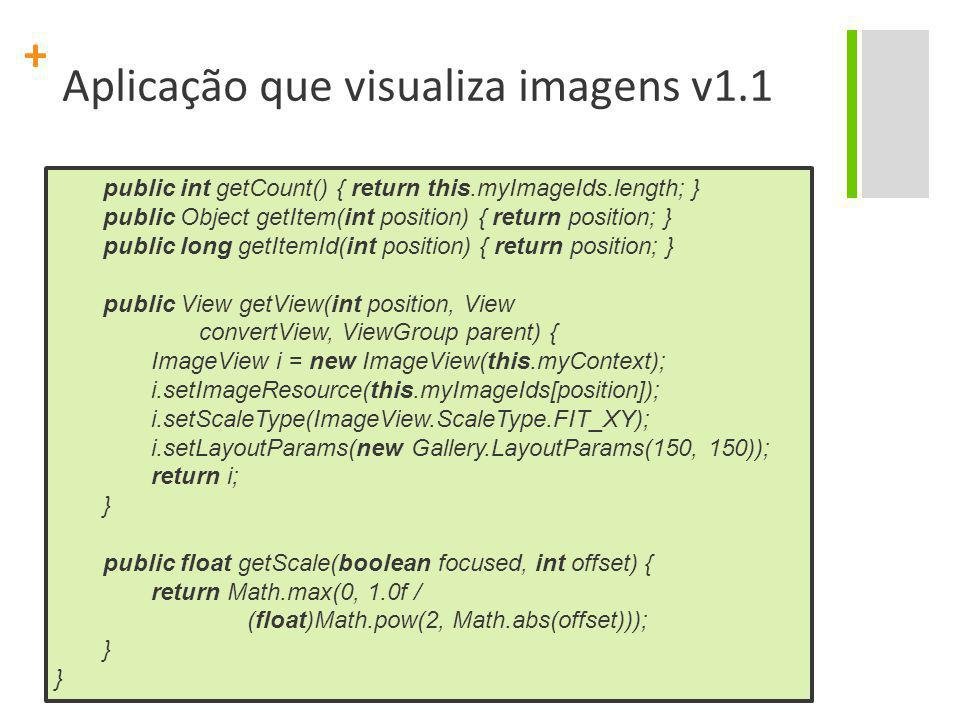 + Aplicação que visualiza imagens v1.1 public int getCount() { return this.myImageIds.length; } public Object getItem(int position) { return position;