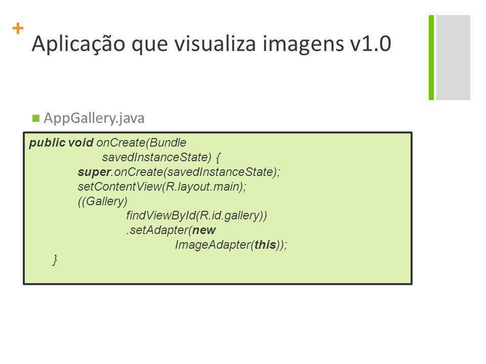 + Aplicação que visualiza imagens v1.0 AppGallery.java public void onCreate(Bundle savedInstanceState) { super.onCreate(savedInstanceState); setConten