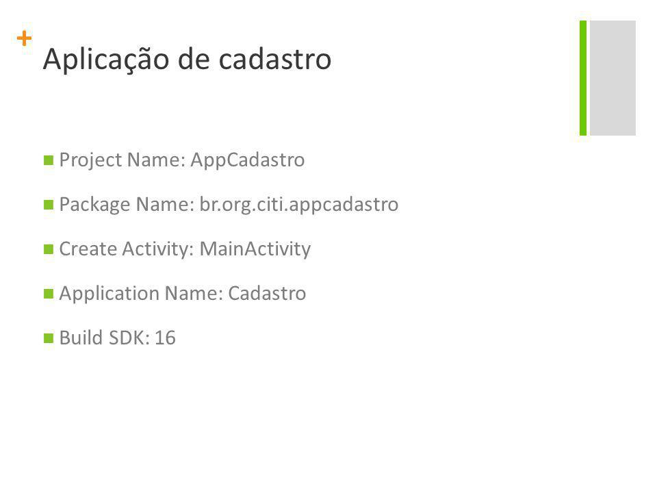 + Aplicação de cadastro Project Name: AppCadastro Package Name: br.org.citi.appcadastro Create Activity: MainActivity Application Name: Cadastro Build