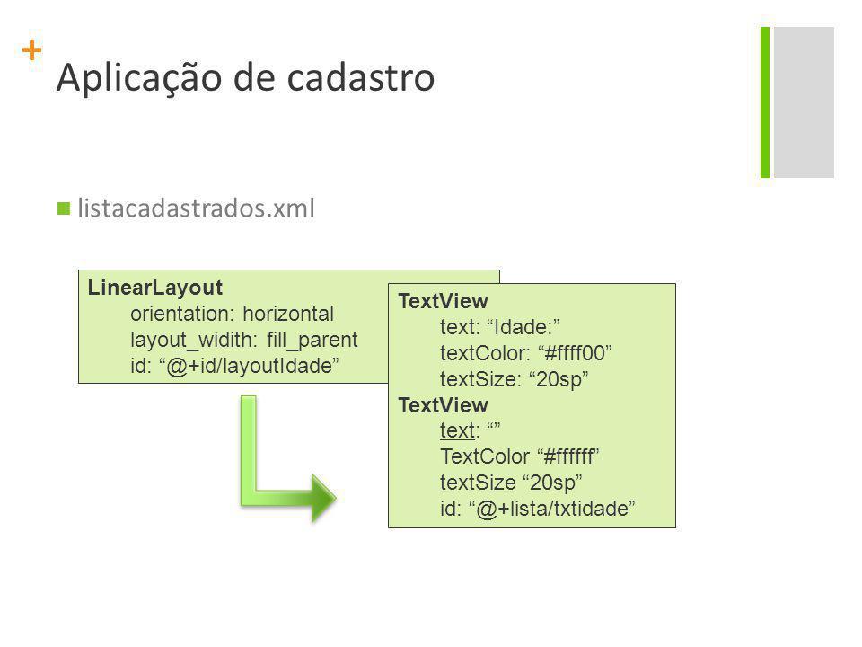 "+ Aplicação de cadastro listacadastrados.xml LinearLayout orientation: horizontal layout_widith: fill_parent id: ""@+id/layoutIdade"" TextView text: ""Id"