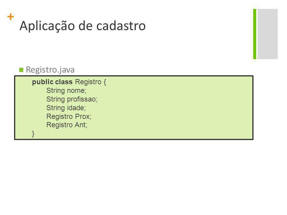 + Aplicação de cadastro Registro.java public class Registro { String nome; String profissao; String idade; Registro Prox; Registro Ant; }