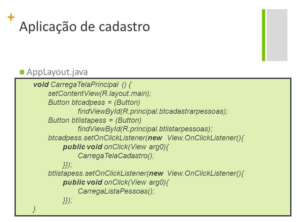 + Aplicação de cadastro AppLayout.java void CarregaTelaPrincipal () { setContentView(R.layout.main); Button btcadpess = (Button) findViewById(R.princi