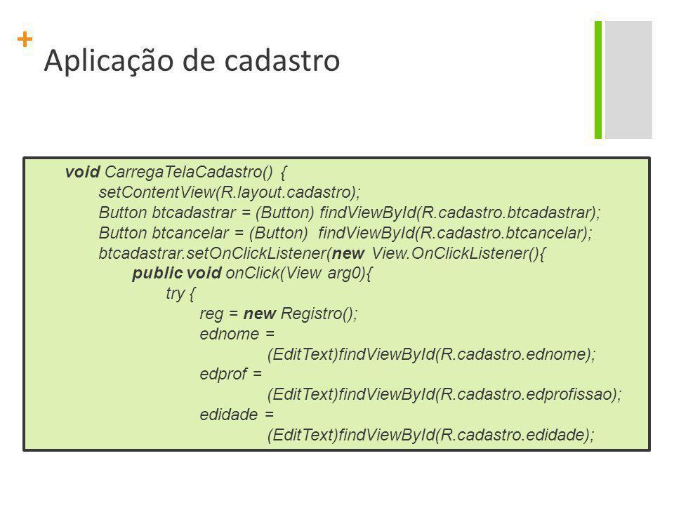 + Aplicação de cadastro void CarregaTelaCadastro() { setContentView(R.layout.cadastro); Button btcadastrar = (Button) findViewById(R.cadastro.btcadast