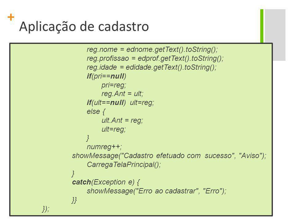 + Aplicação de cadastro reg.nome = ednome.getText().toString(); reg.profissao = edprof.getText().toString(); reg.idade = edidade.getText().toString();