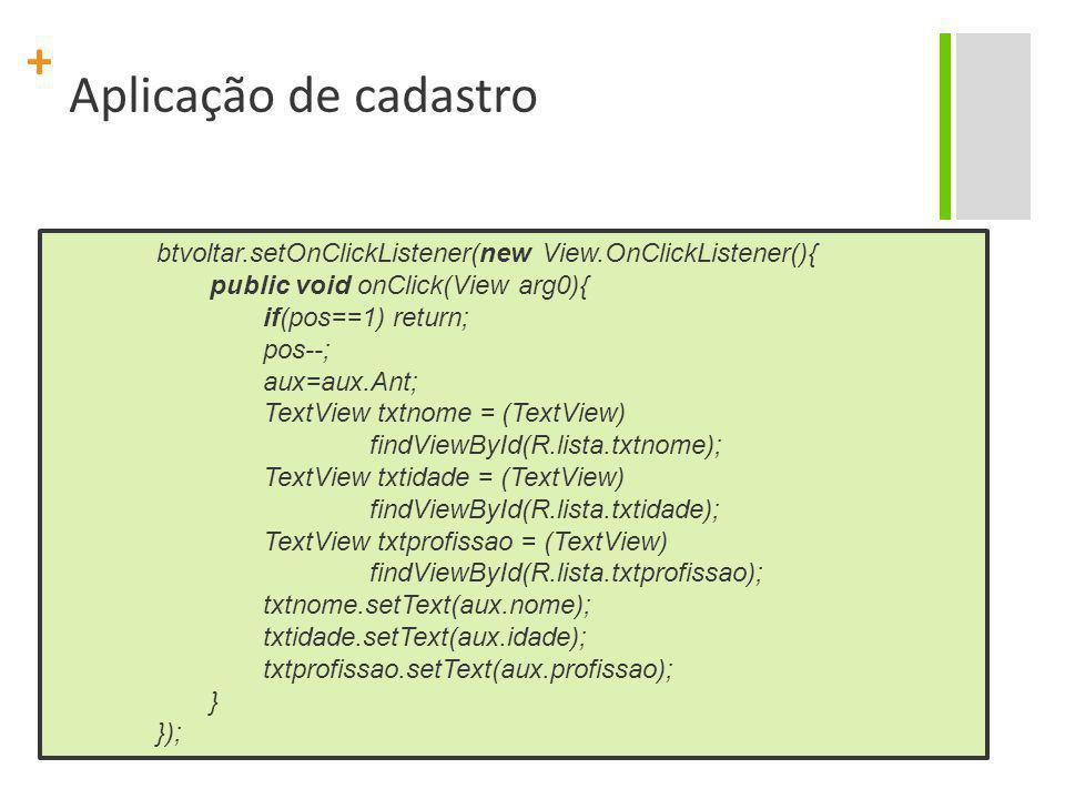 + Aplicação de cadastro btvoltar.setOnClickListener(new View.OnClickListener(){ public void onClick(View arg0){ if(pos==1) return; pos--; aux=aux.Ant;
