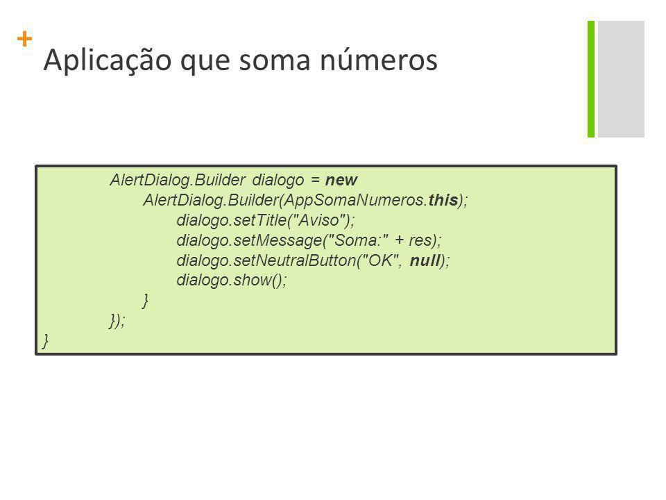 + Aplicação que soma números AlertDialog.Builder dialogo = new AlertDialog.Builder(AppSomaNumeros.this); dialogo.setTitle(