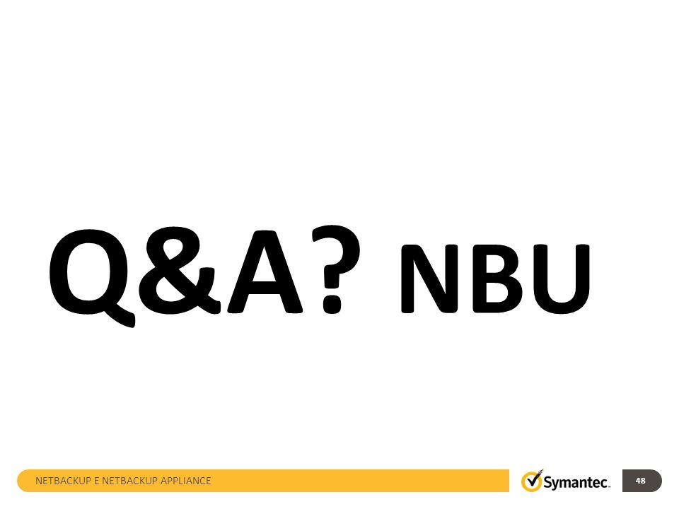 NETBACKUP E NETBACKUP APPLIANCE 48 Q&A? NBU