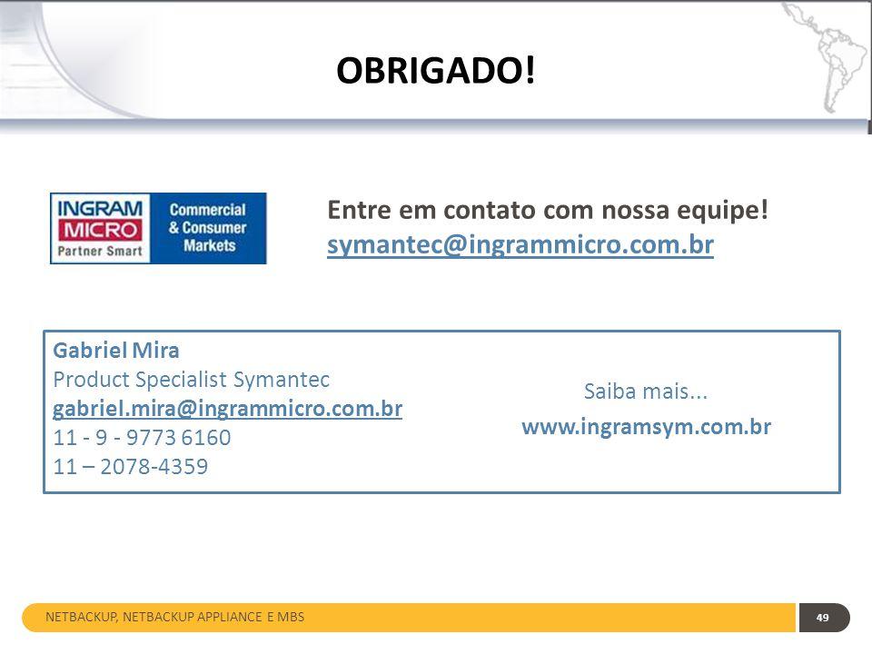 NETBACKUP, NETBACKUP APPLIANCE E MBS 49 OBRIGADO! Entre em contato com nossa equipe! symantec@ingrammicro.com.br Gabriel Mira Product Specialist Syman