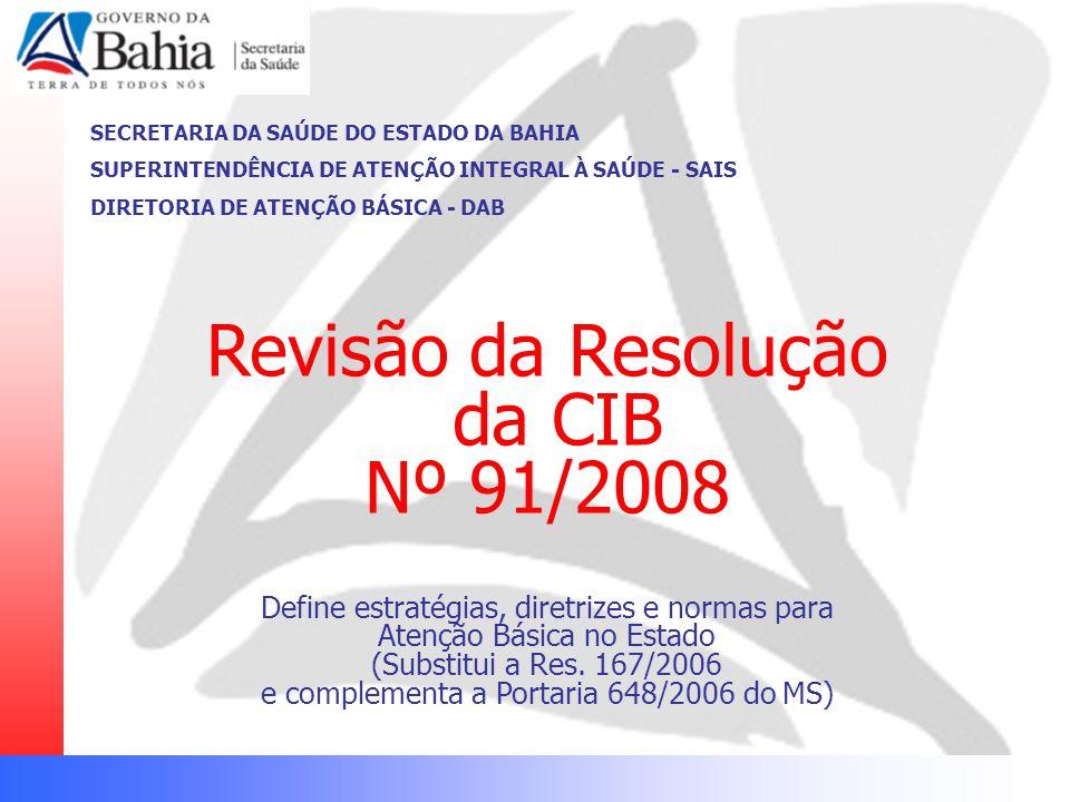 SECRETARIA DA SAÚDE DO ESTADO DA BAHIA SUPERINTENDÊNCIA DE ATENÇÃO INTEGRAL À SAÚDE - SAIS DIRETORIA DE ATENÇÃO BÁSICA - DAB Revisão da Resolução da C