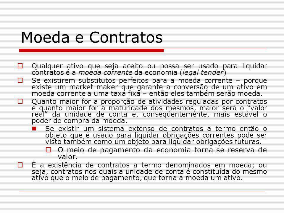 Moeda e Contratos  Qualquer ativo que seja aceito ou possa ser usado para liquidar contratos é a moeda corrente da economia (legal tender)  Se exist