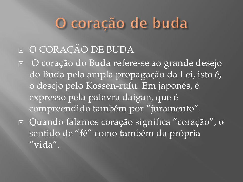  O CORAÇÃO DE BUDA  O coração do Buda refere-se ao grande desejo do Buda pela ampla propagação da Lei, isto é, o desejo pelo Kossen-rufu. Em japonês
