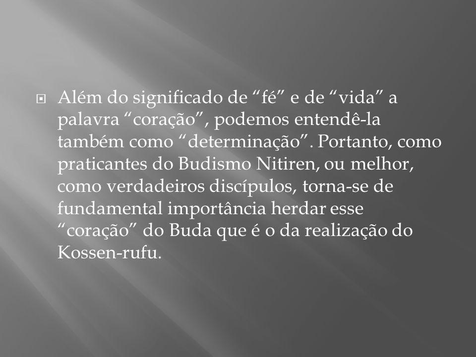 """ Além do significado de """"fé"""" e de """"vida"""" a palavra """"coração"""", podemos entendê-la também como """"determinação"""". Portanto, como praticantes do Budismo Ni"""