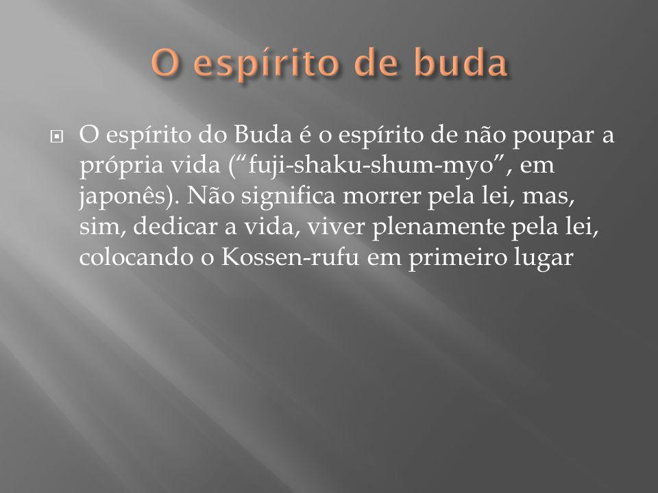 """ O espírito do Buda é o espírito de não poupar a própria vida (""""fuji-shaku-shum-myo"""", em japonês). Não significa morrer pela lei, mas, sim, dedicar a"""