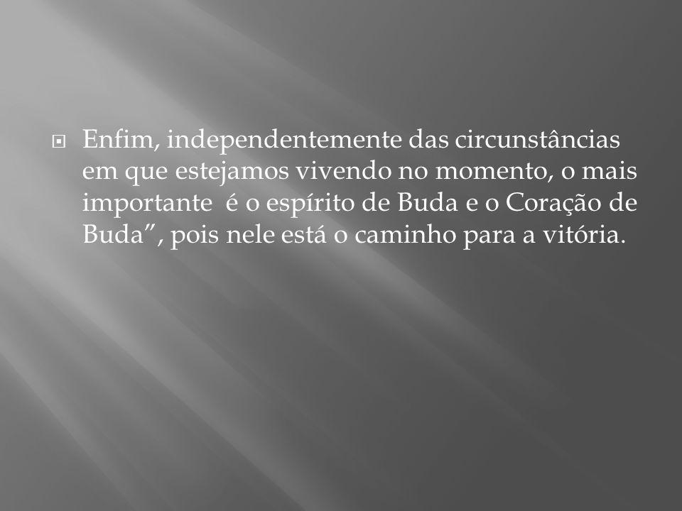 """ Enfim, independentemente das circunstâncias em que estejamos vivendo no momento, o mais importante é o espírito de Buda e o Coração de Buda"""", pois n"""