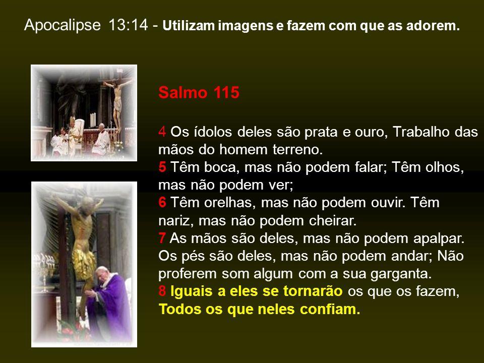 Apocalipse 13:14 - Utilizam imagens e fazem com que as adorem.