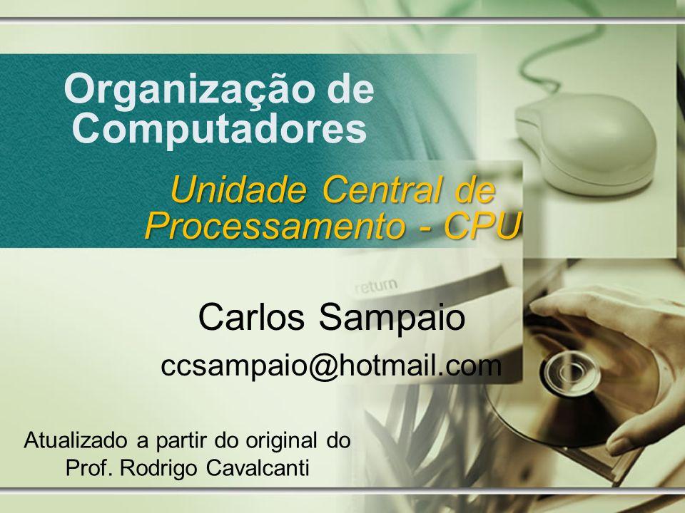 Organização de Computadores Unidade Central de Processamento - CPU Carlos Sampaio ccsampaio@hotmail.com Atualizado a partir do original do Prof. Rodri