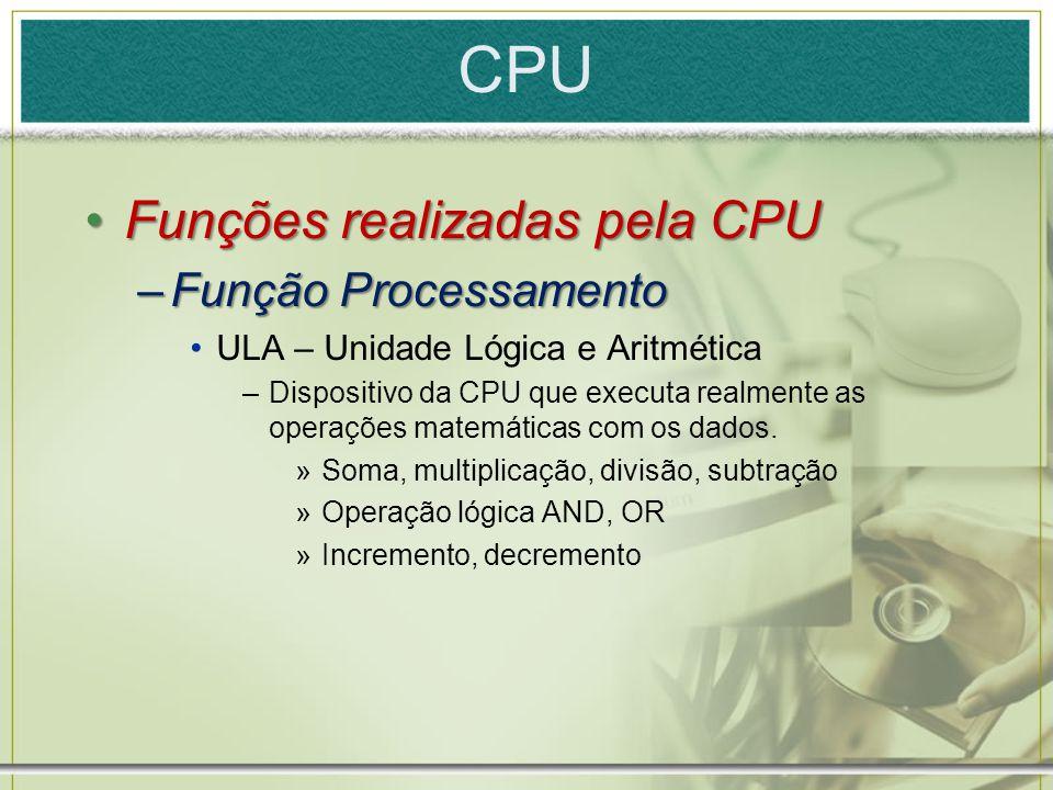 CPU Funções realizadas pela CPUFunções realizadas pela CPU –Função Processamento ULA – Unidade Lógica e Aritmética –Dispositivo da CPU que executa rea