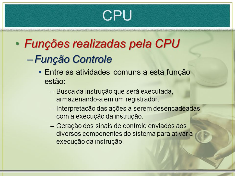 CPU Funções realizadas pela CPUFunções realizadas pela CPU –Função Controle Entre as atividades comuns a esta função estão: –Busca da instrução que se