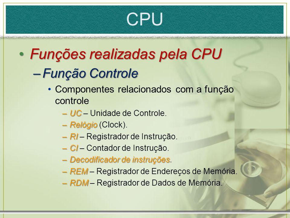 CPU Funções realizadas pela CPUFunções realizadas pela CPU –Função Controle Componentes relacionados com a função controle –UC –UC – Unidade de Contro
