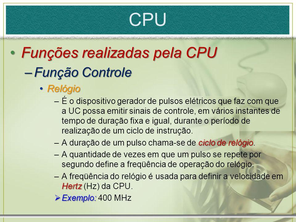 CPU Funções realizadas pela CPUFunções realizadas pela CPU –Função Controle RelógioRelógio –É o dispositivo gerador de pulsos elétricos que faz com qu