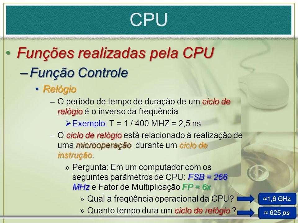 CPU Funções realizadas pela CPUFunções realizadas pela CPU –Função Controle RelógioRelógio ciclode relógio –O período de tempo de duração de um ciclo