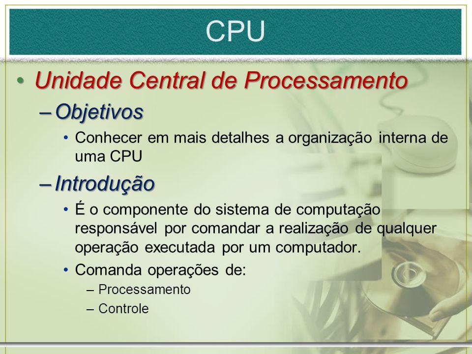 CPU Unidade Central de ProcessamentoUnidade Central de Processamento –Objetivos Conhecer em mais detalhes a organização interna de uma CPU –Introdução