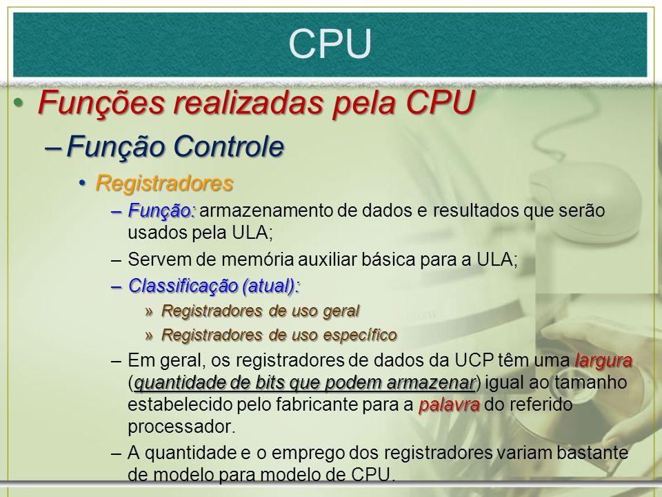 CPU Funções realizadas pela CPUFunções realizadas pela CPU –Função Controle RegistradoresRegistradores –Função: –Função: armazenamento de dados e resu