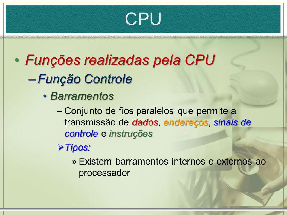 CPU Funções realizadas pela CPUFunções realizadas pela CPU –Função Controle BarramentosBarramentos dadosendereçossinais de controle instruções –Conjun