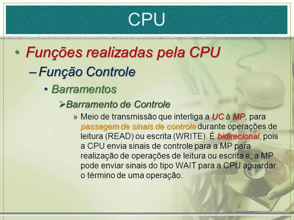 CPU Funções realizadas pela CPUFunções realizadas pela CPU –Função Controle BarramentosBarramentos  Barramento de Controle UC MP passagem de sinais d